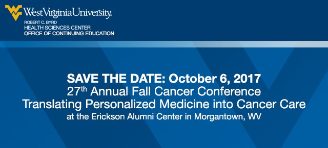 Save the Date: Oct. 6, 2017. 27th Annual Fall Cancer Conference.  Translating Personalized Medicine into Cancer Care.  At the Erickson Alumni Center in Morgantown, WV