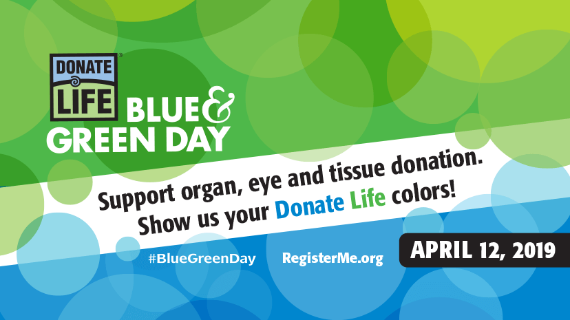 Blue & Green Day: Support organ, eye and tissue donation. Show us your Donate Life colors! April 12, 2019
